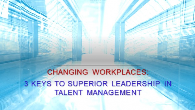 Changing Workplaces: 3 Keys for Superior Leadership in Talent Management