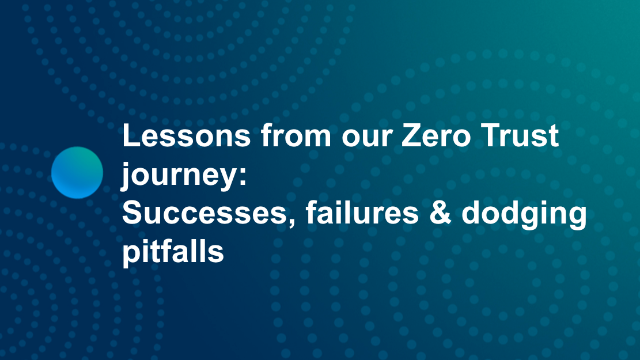 Lessons from our Zero Trust journey: Successes, failures & dodging pitfalls
