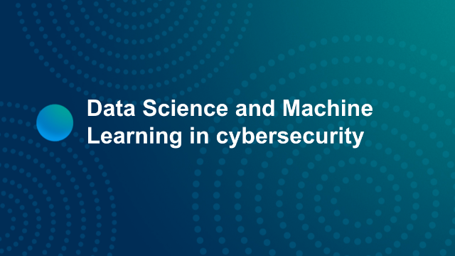 Data Science and Machine Learning in cybersecurity