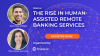 The Rise in Human-assisted Remote Banking Services