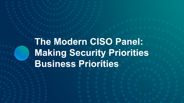 The Modern CISO Panel: Making Security Priorities Business Priorities