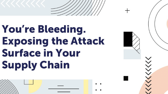 You're Bleeding. Exposing the Attack Surface in Your Supply Chain