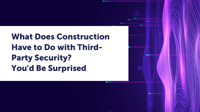 What Does Construction Have to Do with Third-Party Security? You'd Be Surprised