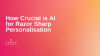 How Crucial is AI for Razor Sharp Personalisation