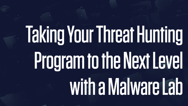 Take Your Threat Hunting to the Next Level with a Malware Lab