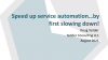 Speed up service automation....by first slowing down!