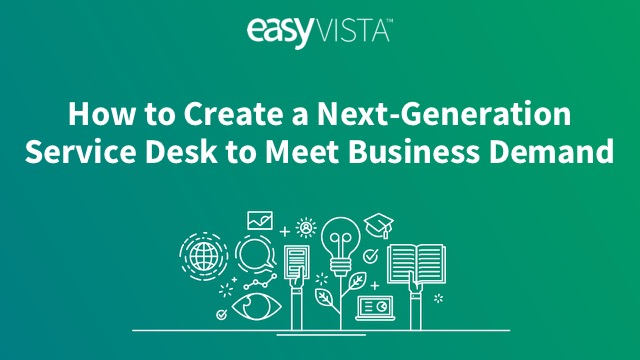 How to Create a Next-Generation Service Desk to Meet Business Demand