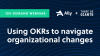 Navigating Organizational Changes with OKRs