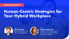 Human-Centric Strategies for Your Hybrid Workplace