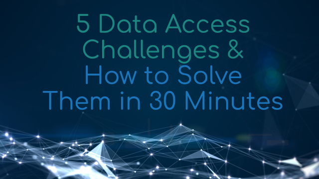 5 Data Access Challenges and How to Solve Them in 30 minutes