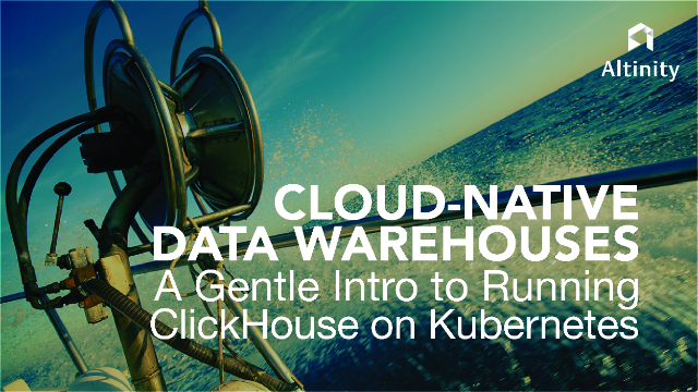 Cloud-Native Data Warehouses: A Gentle Intro to Running ClickHouse on Kubernetes