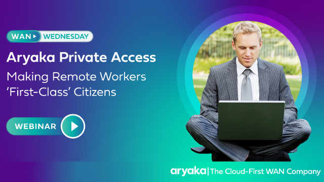 Aryaka WAN Wednesday - Making Remote Workers 'First-Class' Citizens