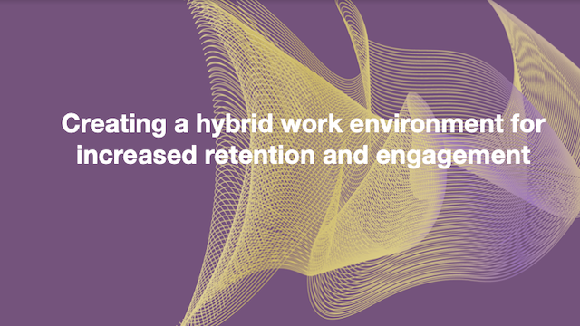 Creating a hybrid work environment for increased retention and engagement