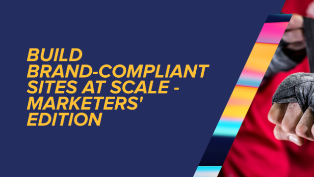 Build Brand-Compliant Sites at Scale - Marketers' Edition