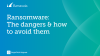 Ransomware: The Dangers & How to Avoid Them