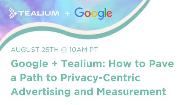 Google + Tealium: How to Pave a Path to Privacy-Centric Advertising