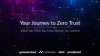 Your Journey to Zero Trust: What You Wish You Knew Before You Started