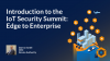 Introduction to the IoT Security Summit: Edge to Enterprise