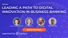 Leading a Path to Digital Innovation in Business Banking