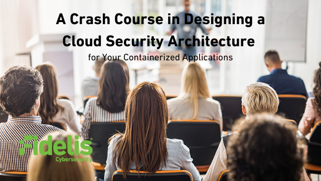 A Crash Course in Designing a Cloud Security Architecture for Containerized Apps