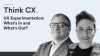 Think CX Series: UX Experimentation- What's In and What's Out?