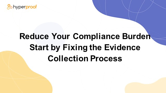 Reduce Your Compliance Burden - Start By Fixing the Evidence Collection Process