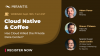 Cloud Native & Coffee: Has Cloud Killed the Private Data Center?