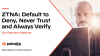 ZTNA: Default to Deny, Never Trust, and Always Verify