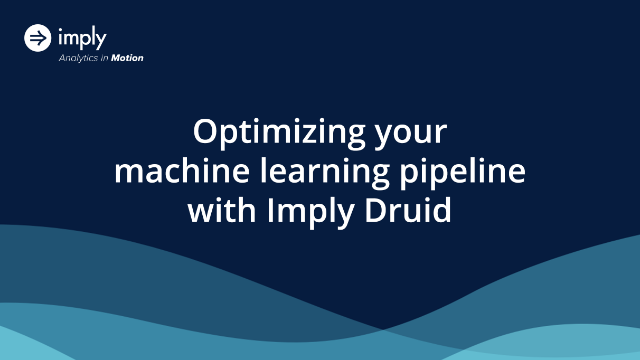 Optimizing your machine learning pipeline with Druid
