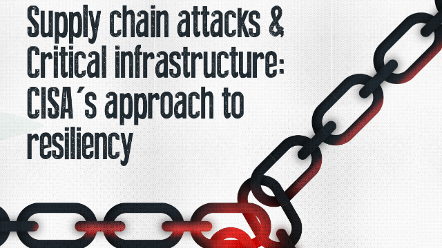 Supply chain attacks & Critical infrastructure: CISA's approach to resiliency