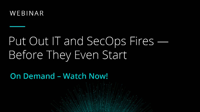 Put Out IT and SecOps Fires – Before they Even Start