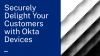 Securely Delight Your Customers with Okta Devices