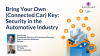 Bring Your Own (Connected Car) Key: Security in the Automotive Industry