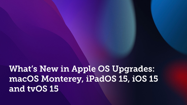 What's New in Apple OS Upgrades: macOS Monterey, iPadOS 15, iOS 15 and tvOS 15