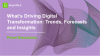 What's Driving Digital Transformation: Trends, Forecasts and Insights