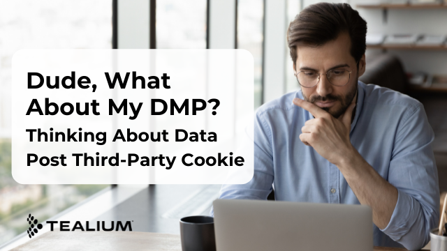 Dude, What About My DMP? Thinking About Data Post Third-Party Cookie