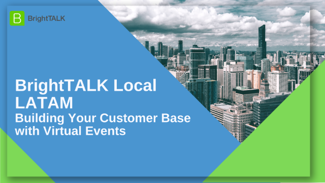 BrightTALK Local LATAM: Building Your Customer Base with Virtual Events
