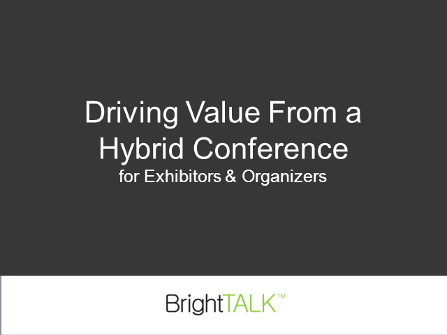Driving Value from a Hybrid Conference for Exhibitors and Organizers