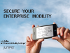 Secure your Enterprise Mobility; Connect, Protect, and Manage