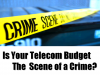 Is Your telecom Budget The Scene of A Crime