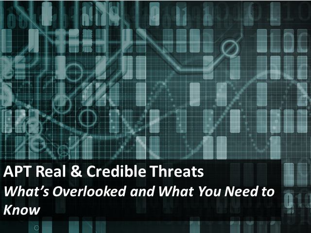 APT: Real and Credible Threats – What's Overlooked and What You Need to Know?