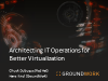 Architecting IT Operations for Better Virtualization