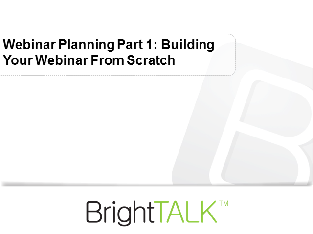 Webinar Planning Part 1: Building Your Webinar from Scratch