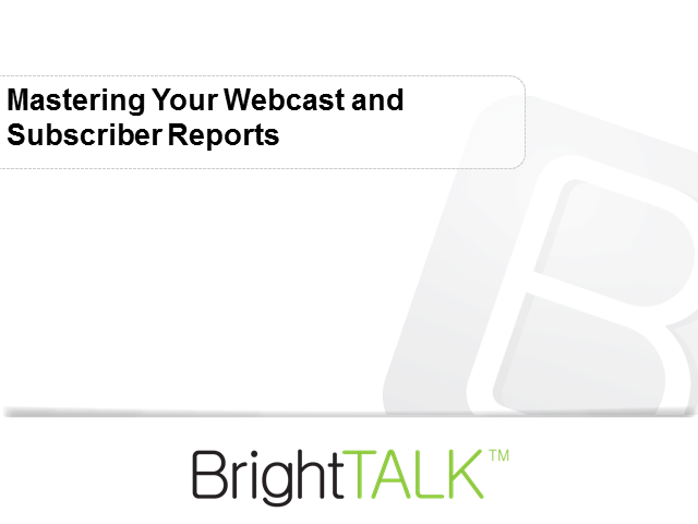 Mastering Your Webcast and Subscriber Reports