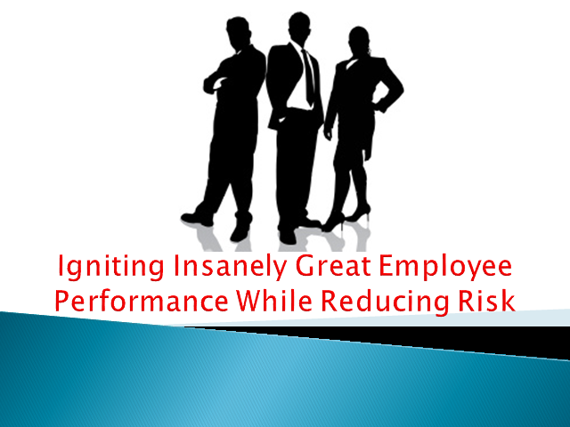 Igniting Insanely Great Employee Performance While Reducing Risk
