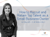How to Recruit and Retain Top Talent as a Small Business Owner