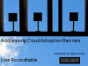 Addressing Cloud Adoption Barriers: Live Roundtable