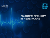 Smarter Security in Healthcare: Beating Back Bad Actors and Data Breach Mishaps