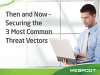 Then and Now – Securing the 3 Most Common Threat Vectors
