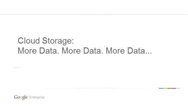 Google Cloud Storage:  More Data, More Data, More Data